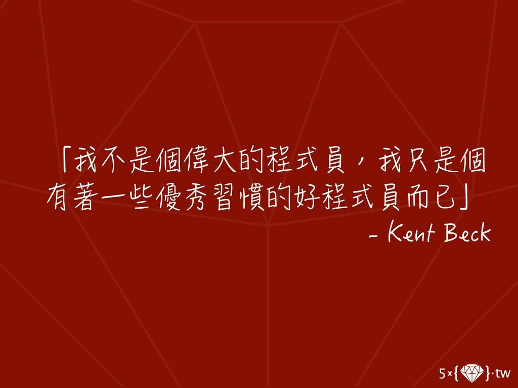 「我不是個偉大的程式員,我只是個 有著一些優秀習慣的好程式員而已」 - Kent Beck