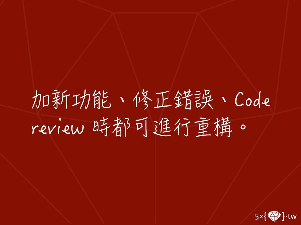 加新功能、修正錯誤、Code review 時都可進行重構。
