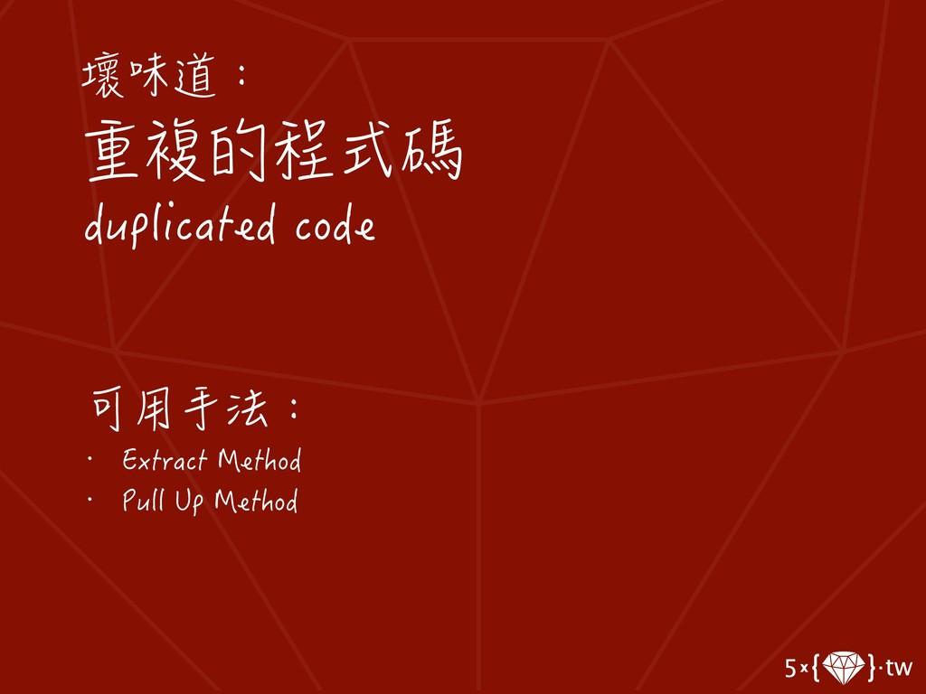壞味道: 重複的程式碼 duplicated code 可用手法: • Extract Met...