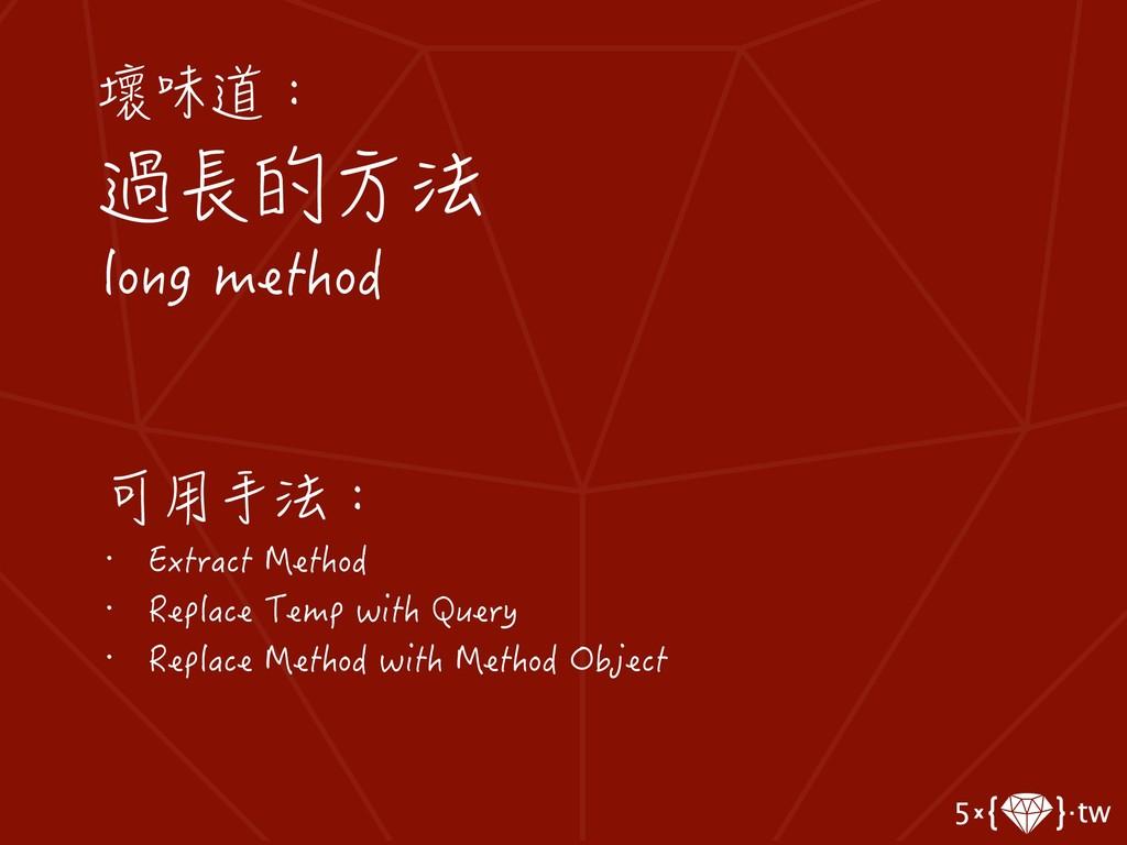 壞味道: 過長的方法 long method 可用手法: • Extract Method •...