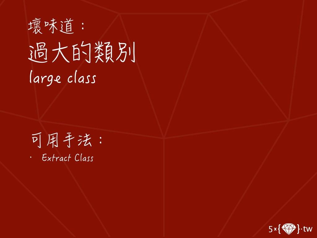 壞味道: 過大的類別 large class 可用手法: • Extract Class