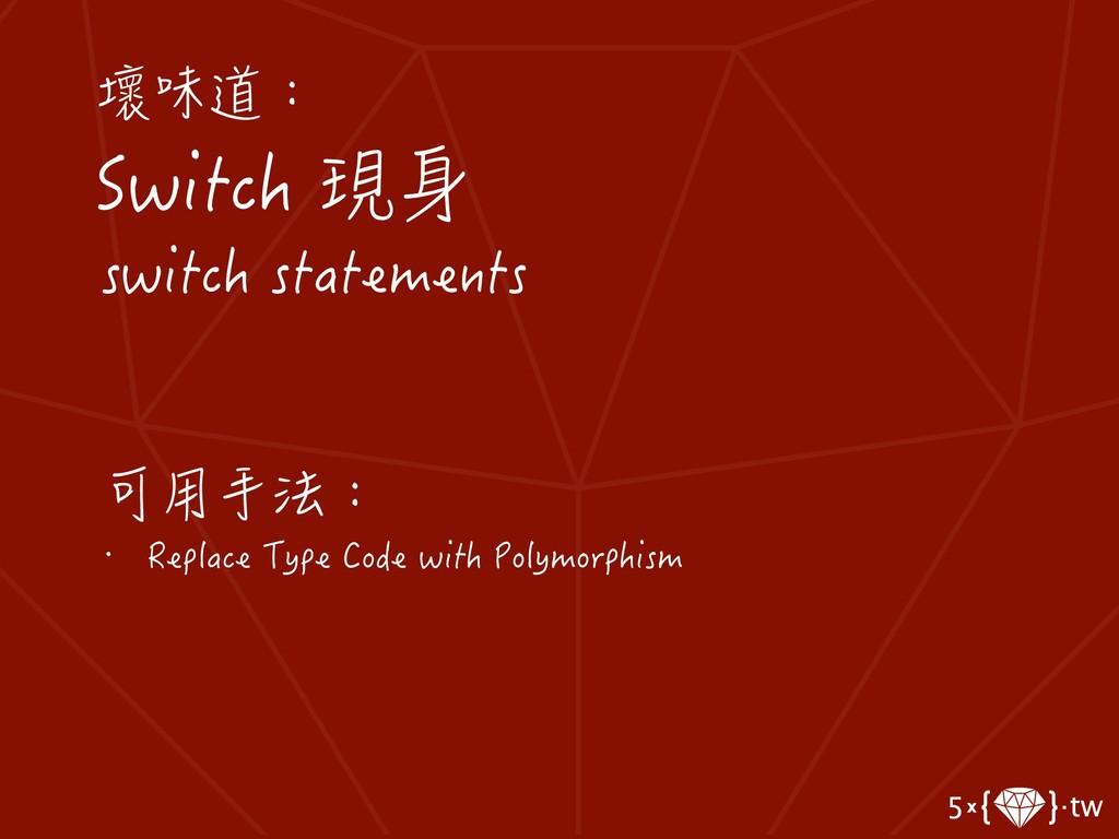 壞味道: Switch 現身 switch statements 可用手法: • Replac...