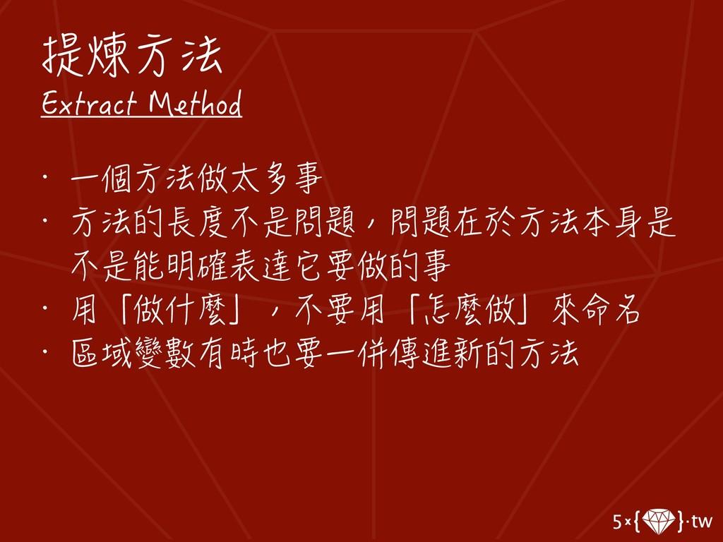 提煉方法 Extract Method • 一個方法做太多事 • 方法的長度不是問題,問題在於...
