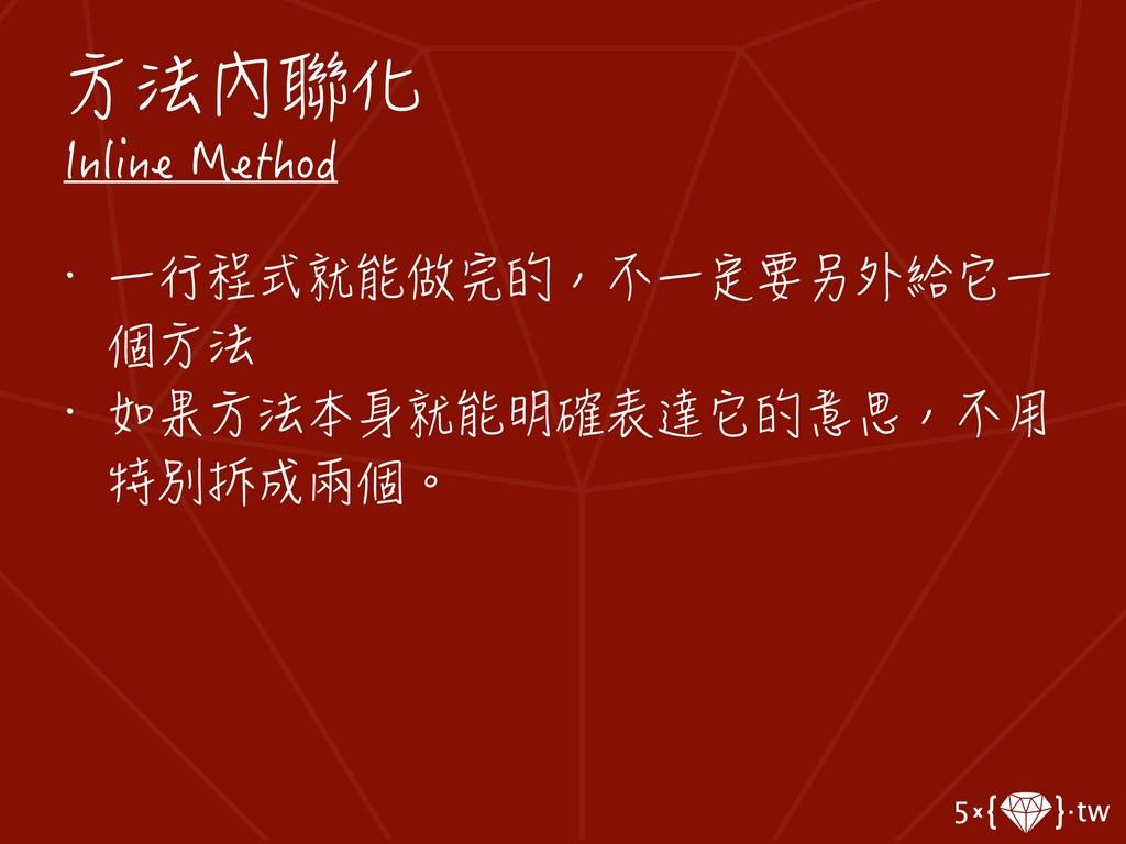 方法內聯化 Inline Method • 一行程式就能做完的,不一定要另外給它一 個方法 •...