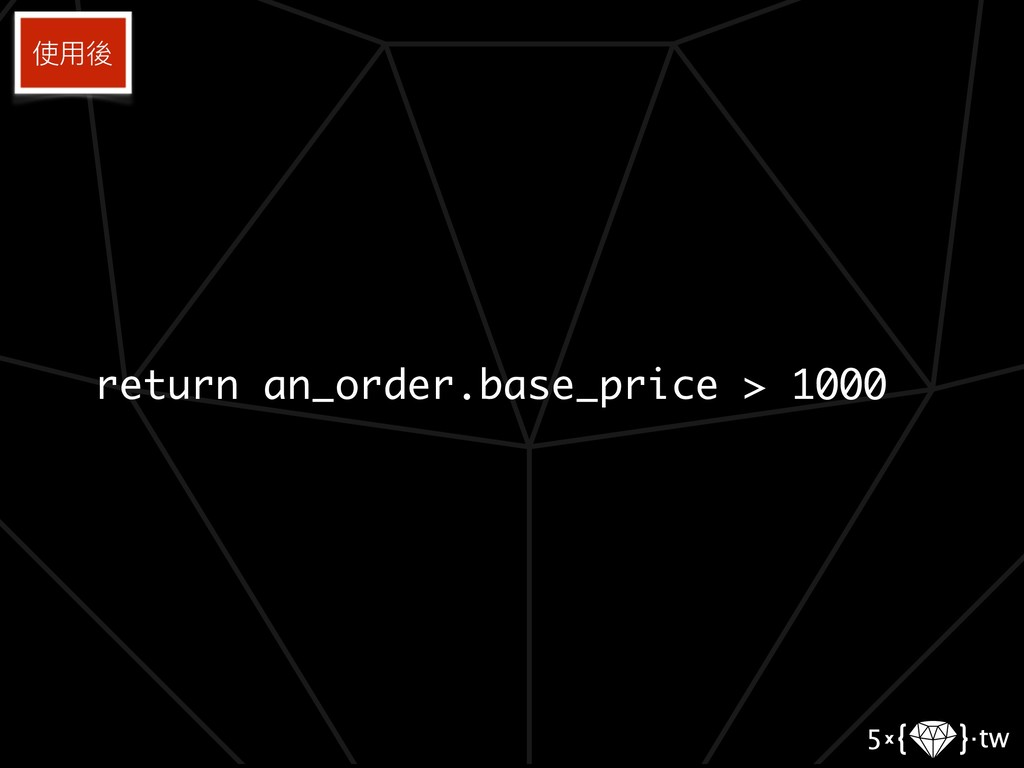 return an_order.base_price > 1000 使⽤用後
