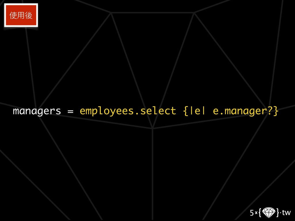 managers = employees.select {|e| e.manager?} 使⽤...