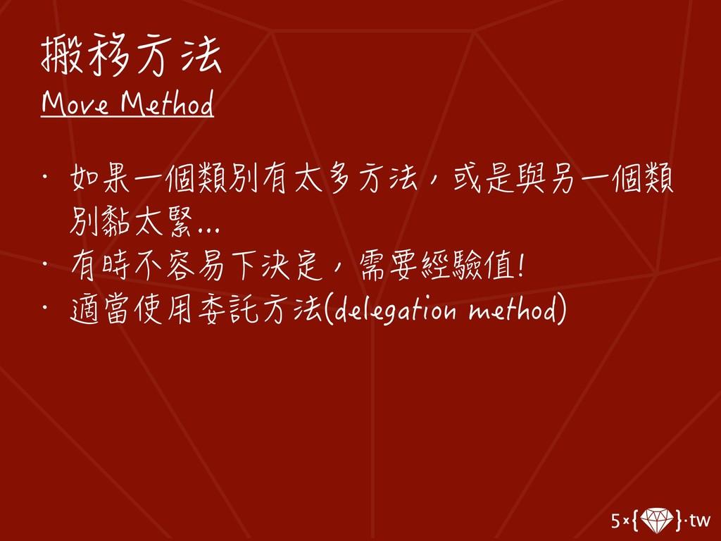 搬移方法 Move Method • 如果一個類別有太多方法,或是與另一個類 別黏太緊... ...