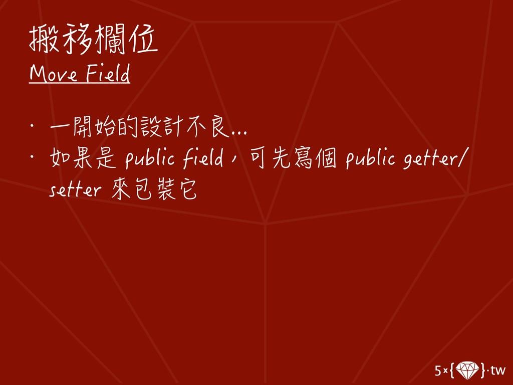 搬移欄位 Move Field • 一開始的設計不良... • 如果是 public fiel...