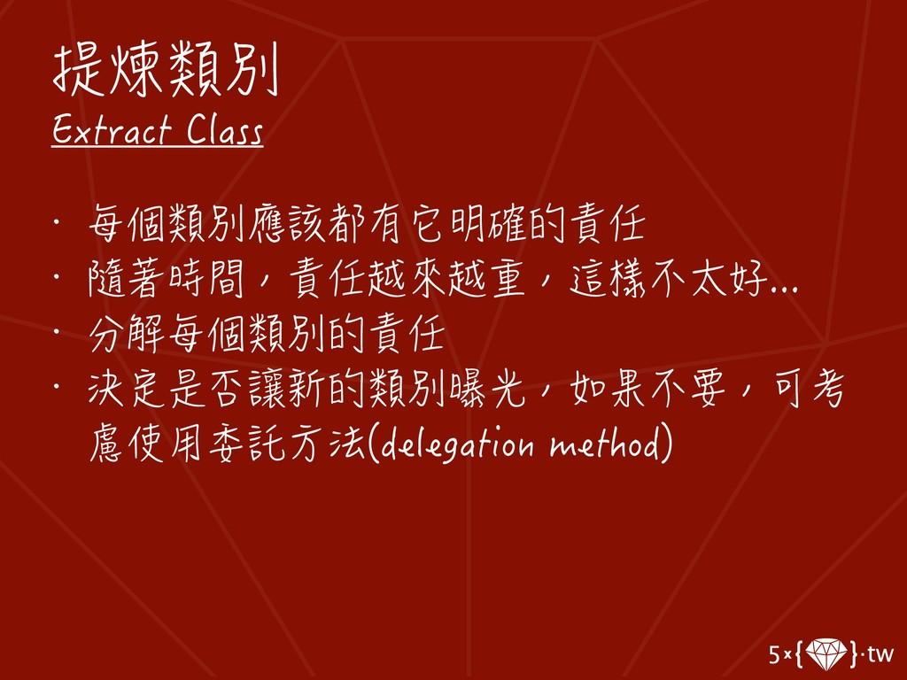 提煉類別 Extract Class • 每個類別應該都有它明確的責任 • 隨著時間,責任越來...