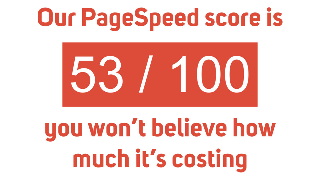 53 / 100 Our PageSpeed score is you won't belie...