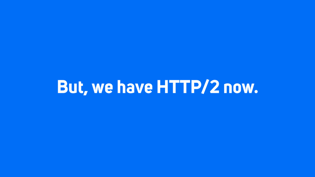 But, we have HTTP/2 now.
