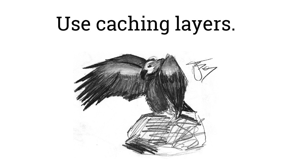 Use caching layers.