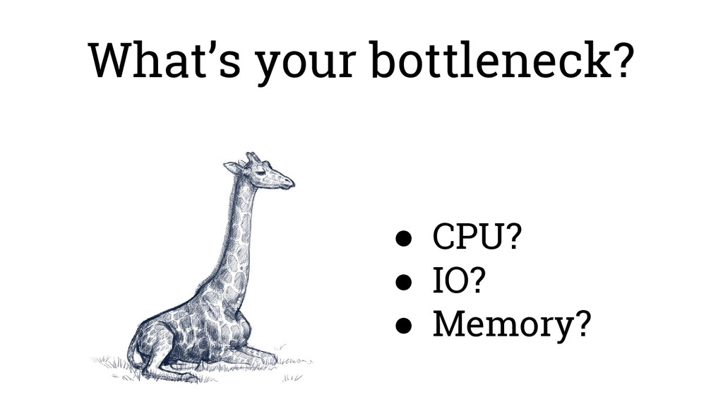 What's your bottleneck? ● CPU? ● IO? ● Memory?