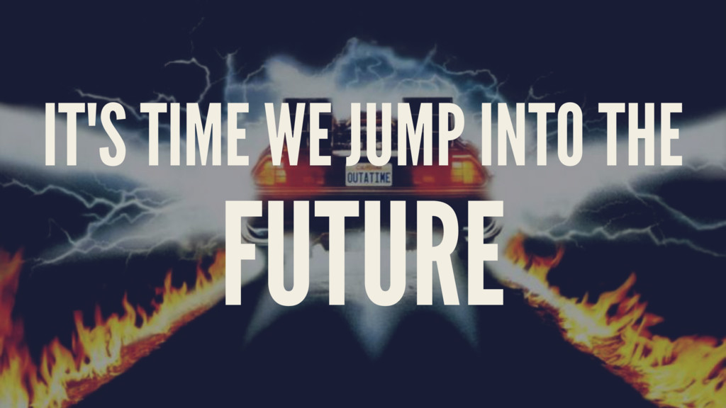 IT'S TIME WE JUMP INTO THE FUTURE