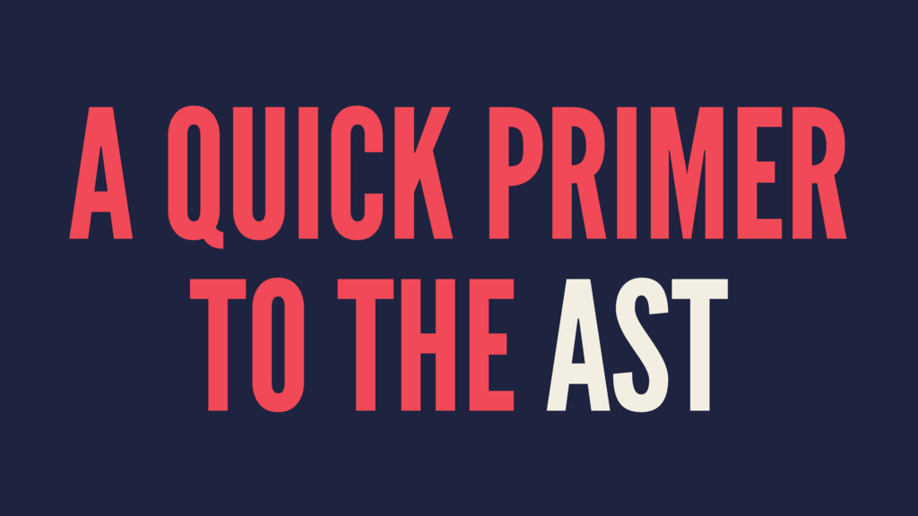 A QUICK PRIMER TO THE AST