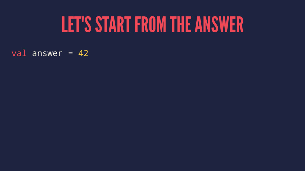 LET'S START FROM THE ANSWER val answer = 42