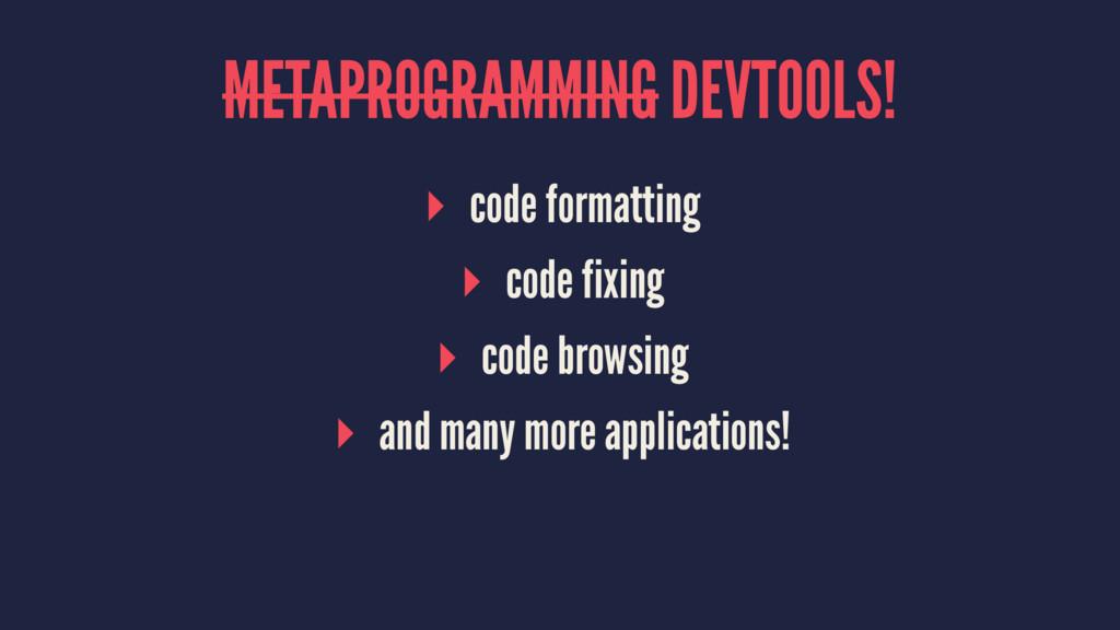 METAPROGRAMMING DEVTOOLS! ▸ code formatting ▸ c...