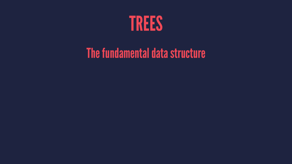 TREES The fundamental data structure
