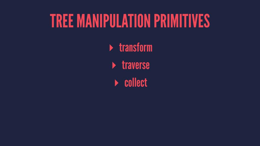 TREE MANIPULATION PRIMITIVES ▸ transform ▸ trav...