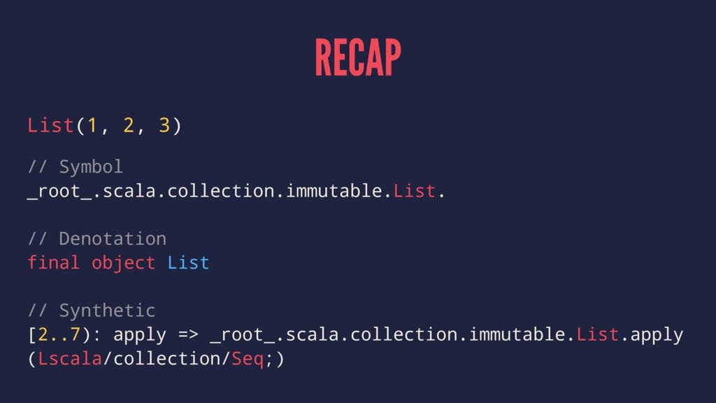 RECAP List(1, 2, 3) // Symbol _root_.scala.coll...