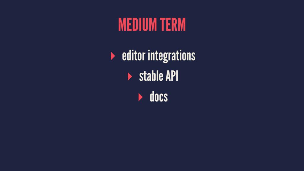 MEDIUM TERM ▸ editor integrations ▸ stable API ...