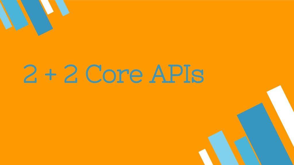 2 + 2 Core APIs