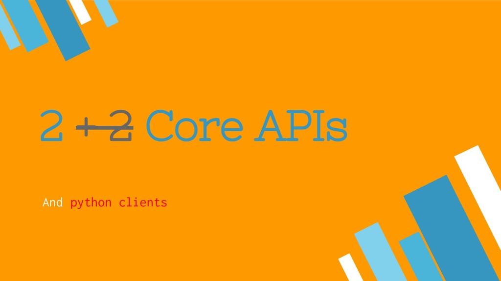 2 + 2 Core APIs And python clients