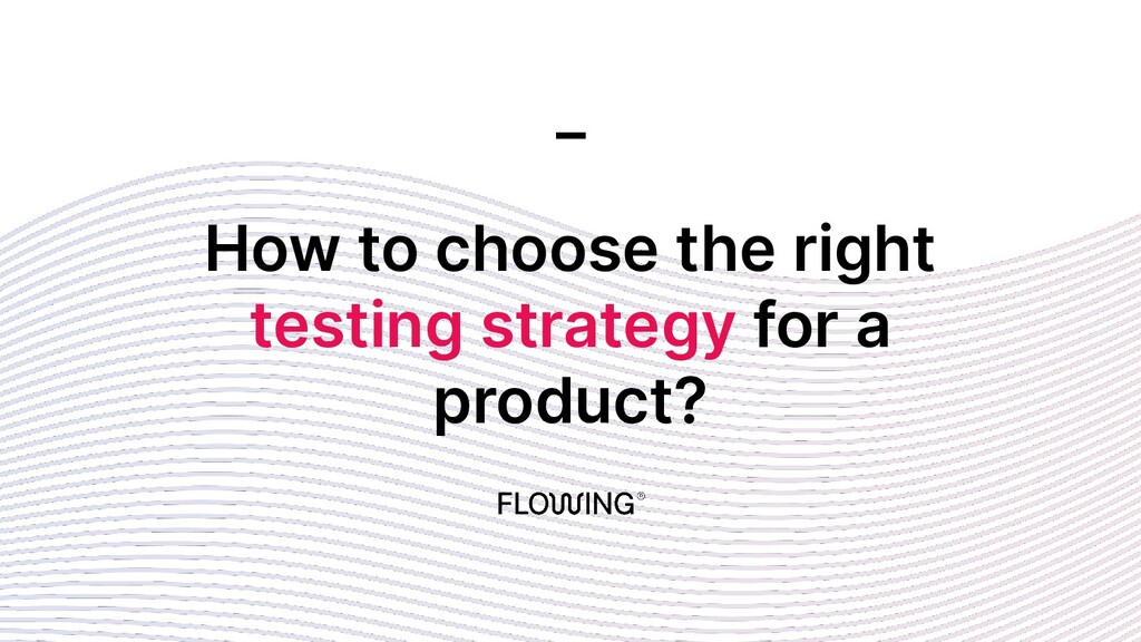 How to choose the right testing strategy for a ...