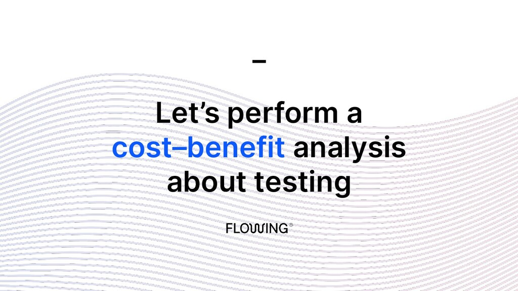 Let's perform a cost–benefit analysis about tes...