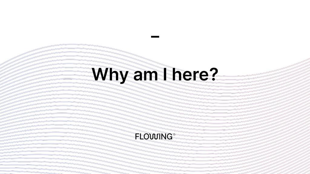 Why am I here? _