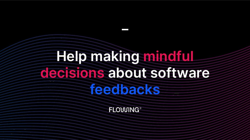 Help making mindful decisions about software fe...