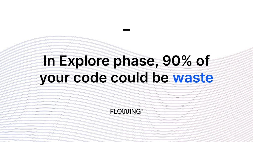 In Explore phase, 90% of your code could be was...