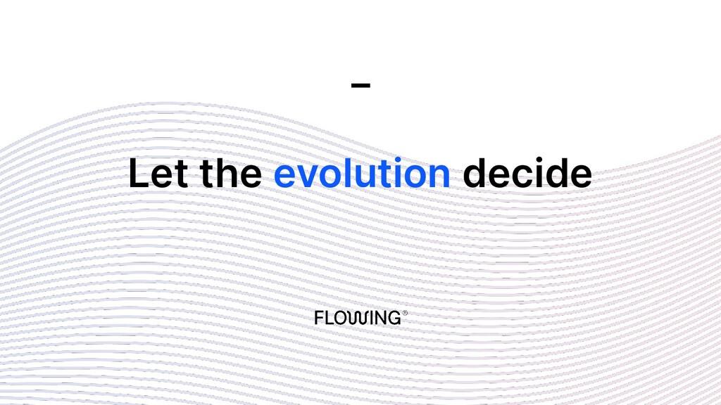 Let the evolution decide _