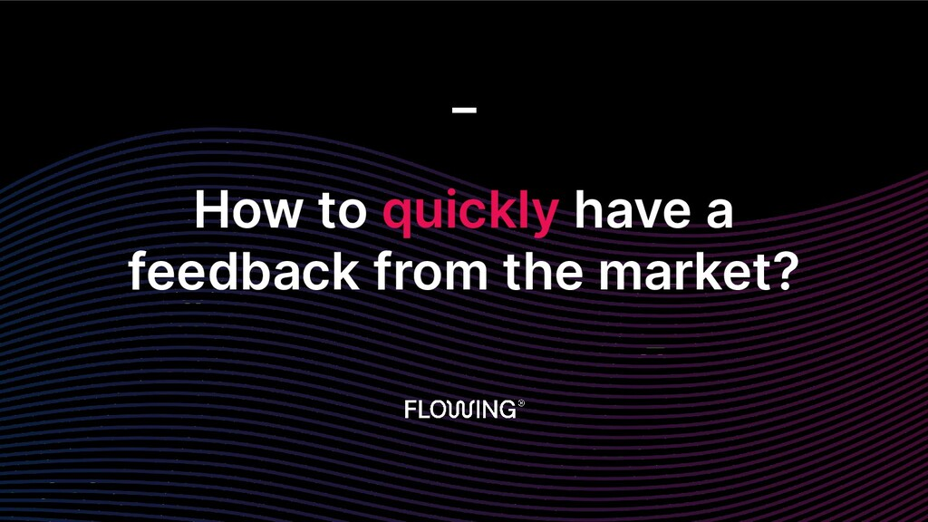 How to quickly have a feedback from the market?...