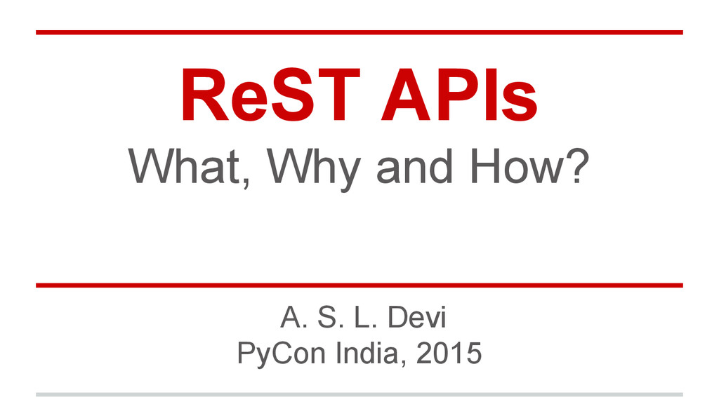 ReST APIs What, Why and How? A. S. L. Devi PyCo...