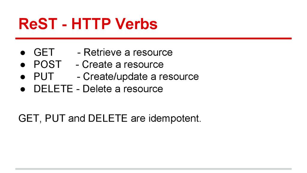 ReST - HTTP Verbs ● GET - Retrieve a resource ●...