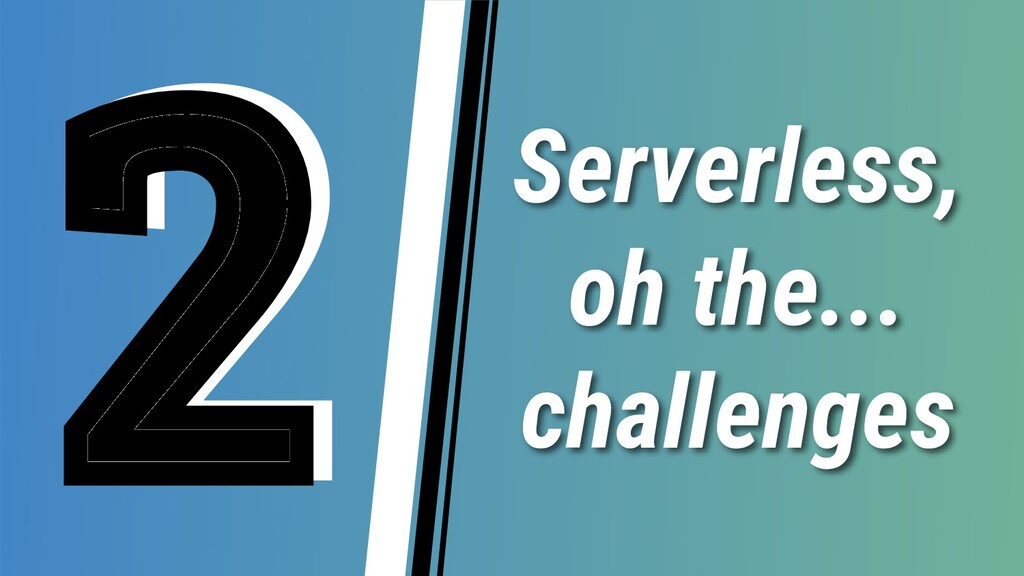 Serverless, oh the... challenges 2