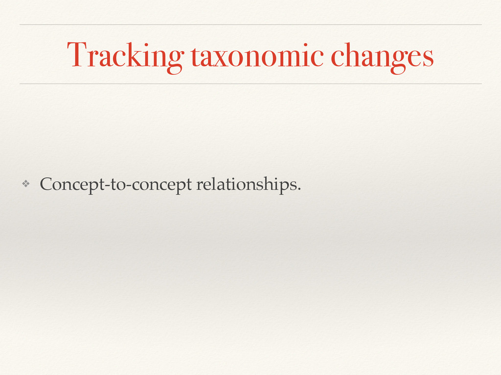 Tracking taxonomic changes ❖ Concept-to-concept...
