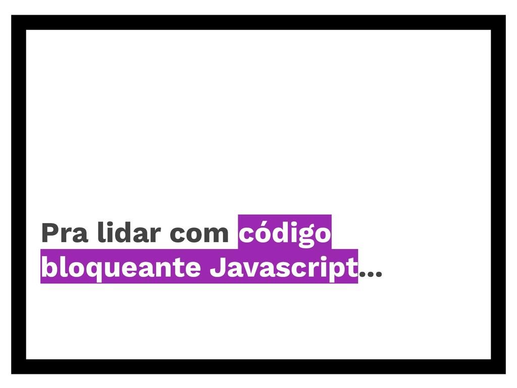 Pra lidar com código bloqueante Javascript...