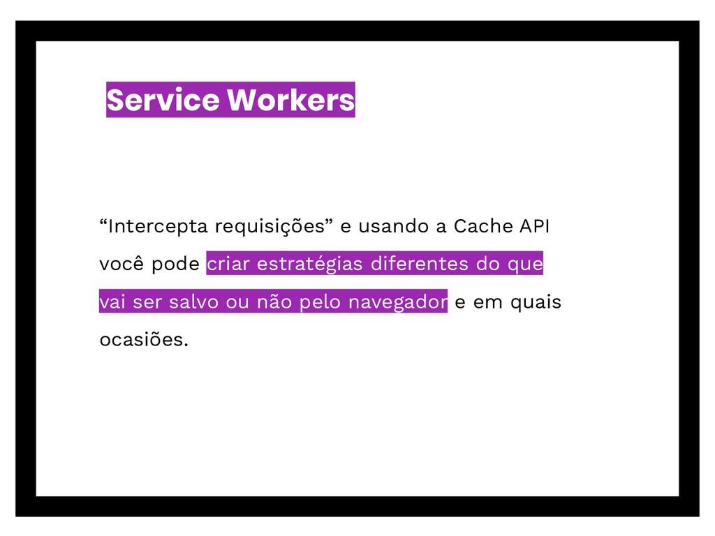 "Service Workers ""Intercepta requisições"" e usan..."