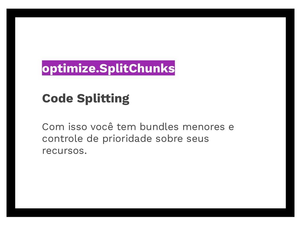 optimize.SplitChunks Code Splitting Com isso vo...