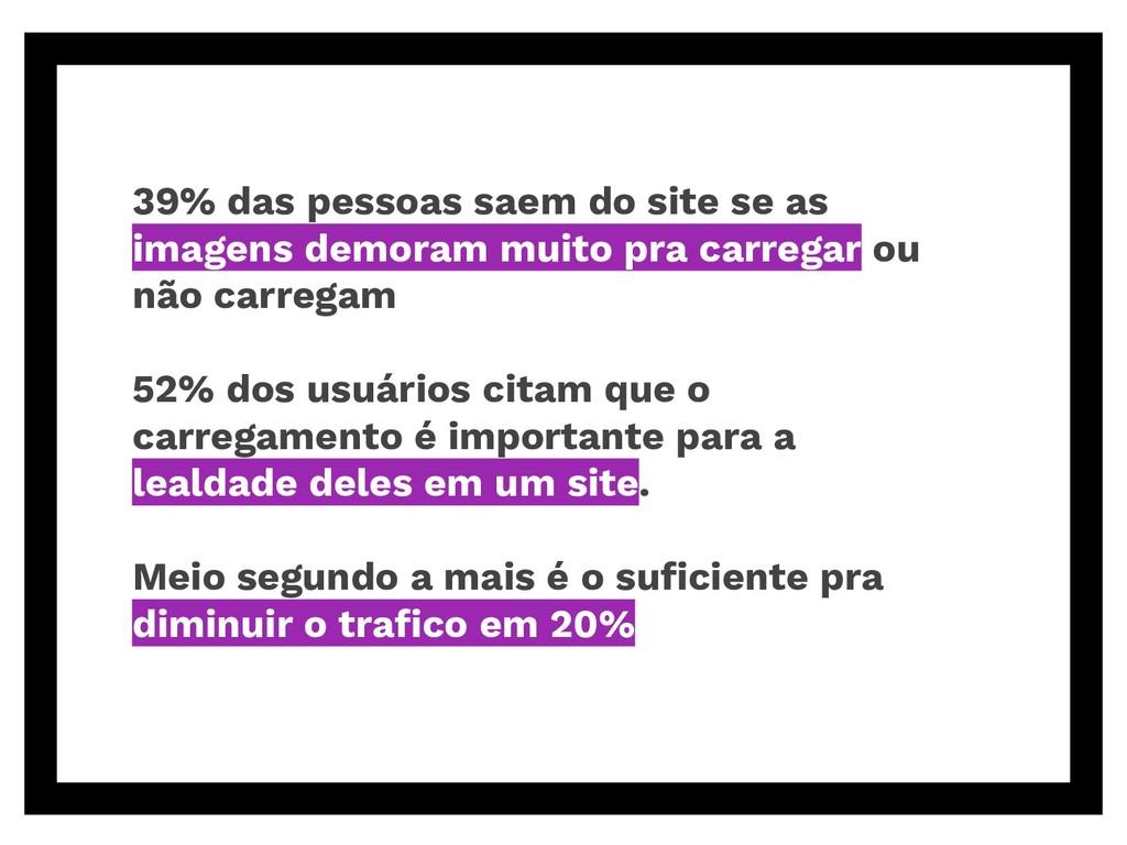 39% das pessoas saem do site se as imagens demo...