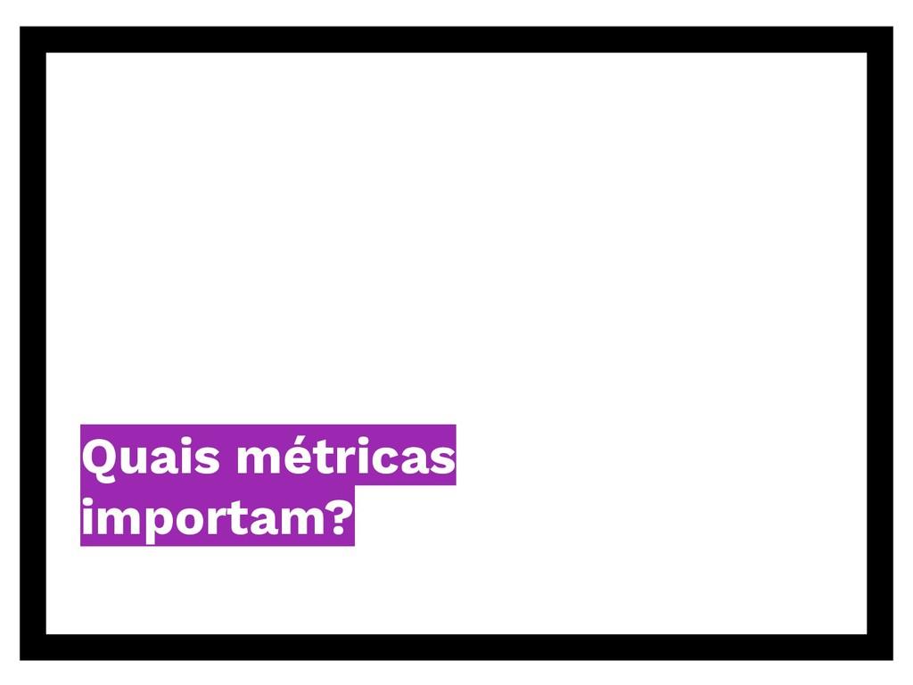 Quais métricas importam?