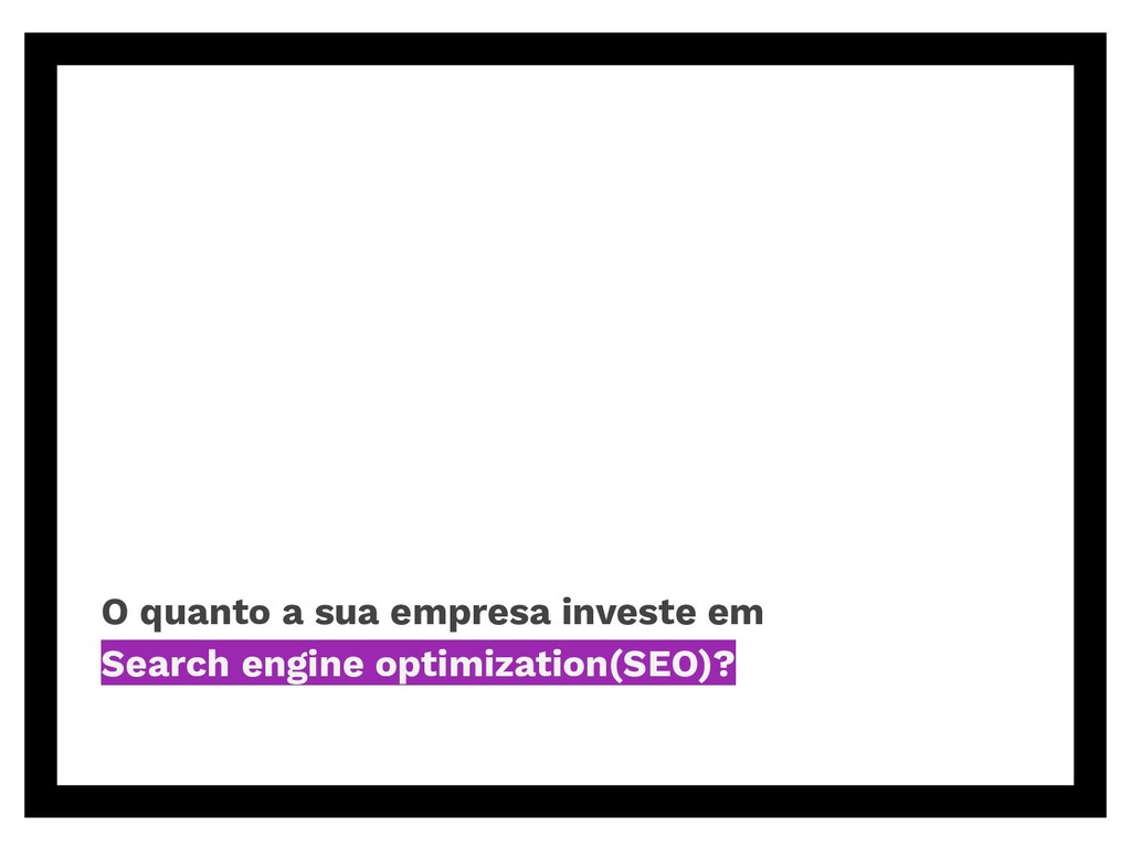O quanto a sua empresa investe em Search engine...