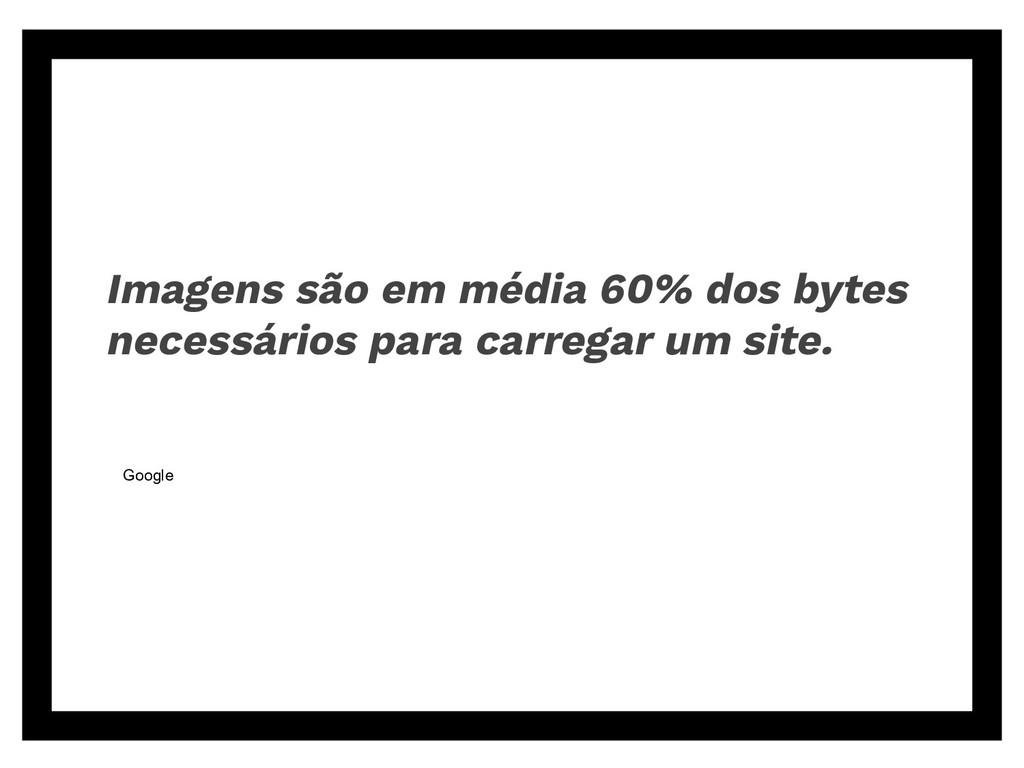 Imagens são em média 60% dos bytes necessários ...