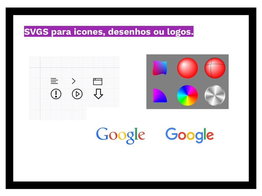 SVGS para icones, desenhos ou logos.