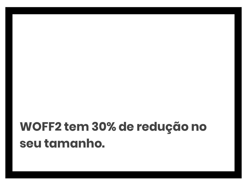 WOFF2 tem 30% de redução no seu tamanho.