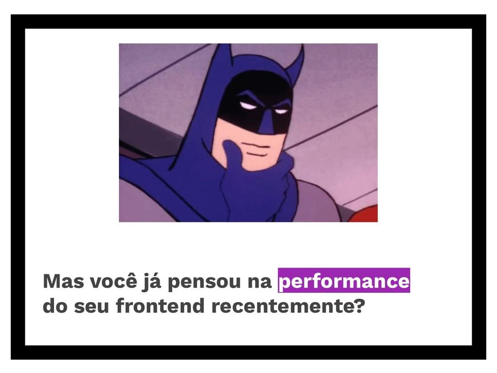 Mas você já pensou na performance do seu fronte...