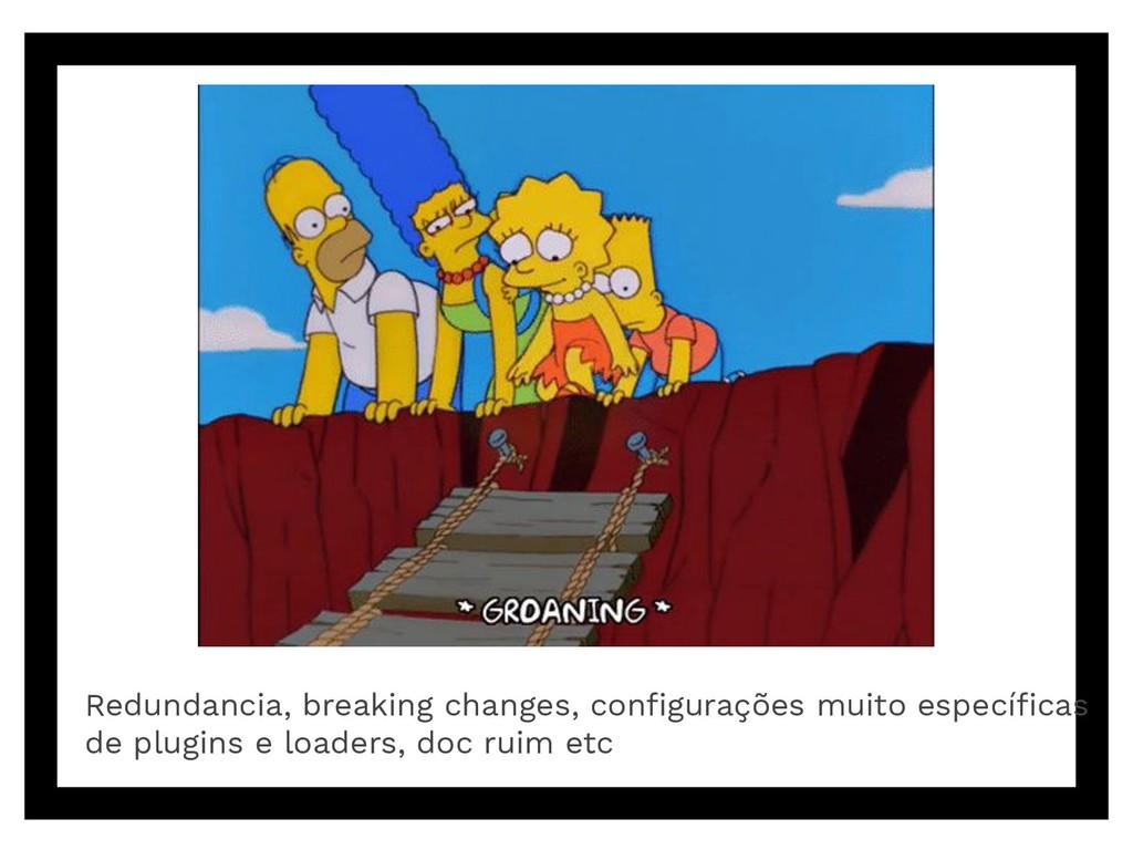Redundancia, breaking changes, configurações mui...