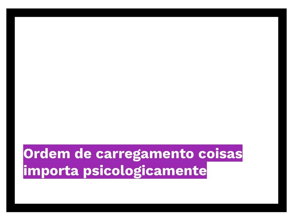 Ordem de carregamento coisas importa psicologic...